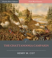 "The Chattanooga Campaign: Account of the Battles of Chattanooga, Lookout Mountain, And Missionary Ridge from ""The Cumberland Army"" Illustrated Edition) ebook by Henry Cist"