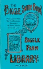 The Biggle Swine Book - Much Old and More New Hog Knowledge, Arranged in Alternate Streaks of Fat and Lean ebook by Jacob Biggle