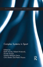 Complex Systems in Sport ebook by Keith Davids,Robert Hristovski,Duarte Araújo,Natalia Balague Serre,Chris Button,Pedro Passos