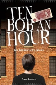 Ten Bob an Hour - An Apprentice's Story ebook by Steve Phillips,Chris Newton