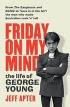 Friday on My Mind - The life of George Young ebook by