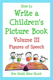 How to Write a Children's Picture Book Volume III: Figures of Speech ebook by Eve Heidi Bine-Stock
