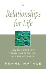 Relationships for Life - How Conscious Love Transcends Crisis, Pain and Self Avoidance ebook by Frank Natale