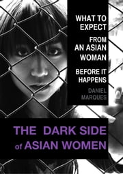 The Dark Side of Asian Women: What to Expect from an Asian Woman Before it Happens ebook by Daniel Marques