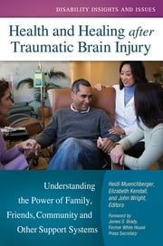 Health and Healing after Traumatic Brain Injury: Understanding the Power of Family, Friends, Community, and Other Support Systems - Understanding the Power of Family, Friends, Community, and Other Support Systems ebook by Heidi Muenchberger,Elizabeth Kendall,John J Wright