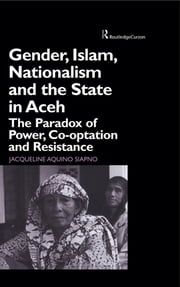 Gender, Islam, Nationalism and the State in Aceh - The Paradox of Power, Co-optation and Resistance ebook by Jaqueline Aquino Siapno