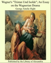 "Wagner's ""Tristan Und Isolde""; An Essay on the Wagnerian Drama ebook by George Ainslie Hight"