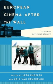 European Cinema after the Wall - Screening East-West Mobility ebook by Leen Engelen,Kris Van Heuckelom