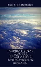 Inspirational Quotes from Above: Words to Strengthen the Hurting Soul ebook by Diane K Hiltz Chamberlain