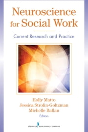 Neuroscience for Social Work - Current Research and Practice ebook by Holly Matto, PhD,Jessica Strolin-Goltzman, PhD,Michelle Ballan, PhD
