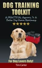 Dog Training Toolkit: A Practical Approach To A Better Dog-Human Relationship - For Dog Lovers Only! ebook by Tim Carter