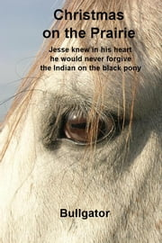 Christmas on the Prairie - Jesse knew in his heart he would never forgive the Indian on the black pony ebook by Bullgator