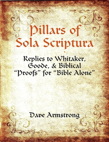 "Pillars of Sola Scriptura: Replies to Whitaker, Goode, & Biblical ""Proofs"" for ""Bible Alone"" ebook by Dave Armstrong"
