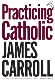 Practicing Catholic ebook by James Carroll