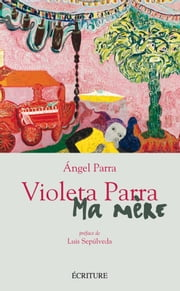 Violeta Parra, ma mère eBook by Angel Parra