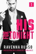 His for Tonight, Book 1 - A Bad Boy Billionaire Romance ebook by Ravenna Russo