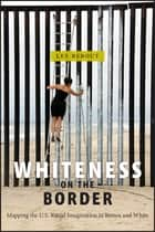 Whiteness on the Border - Mapping the US Racial Imagination in Brown and White ebook by Lee Bebout