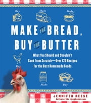 Make the Bread, Buy the Butter - What You Should and Shouldn't Cook from Scratch -- Over 120 Recipes for the Best Homemade Foods ebook by Jennifer Reese