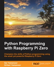 Python Programming with Raspberry Pi Zero ebook by Sai Yamanoor,Srihari Yamanoor