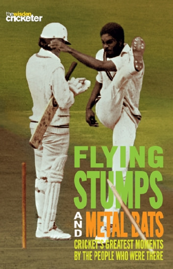 Flying Stumps and Metal Bats - Cricket's Greatest Moments by the People Who Were There ebook by The Wisden Cricketer