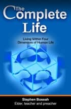 The Complete Life: Living Within Four Dimensions of Human Life ebook by Stephen Boseah