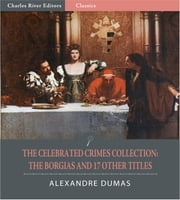 The Celebrated Crimes Collection: The Borgias and 17 Other Titles (Illustrated Edition) ebook by Alexandre Dumas