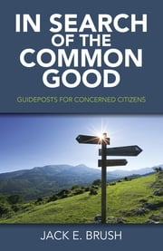 In Search of the Common Good - Guideposts for Concerned Citizens ebook by Jack E. Brush