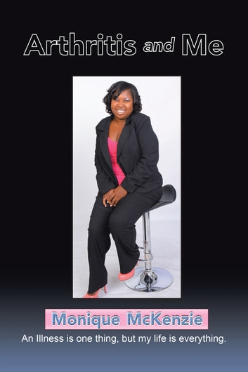 Arthritis and Me - An Illness Is One Thing, but My Life Is Everything ebook by Monique McKenzie