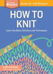 How to Knit - Learn the Basic Stitches and Techniques. A Storey BASICS® Title ebook by Leslie Ann Bestor