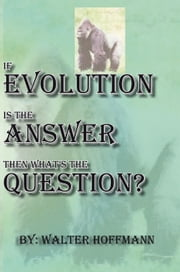 If Evolution Is The Answer Then What's The Question ebook by Walter Hoffmann