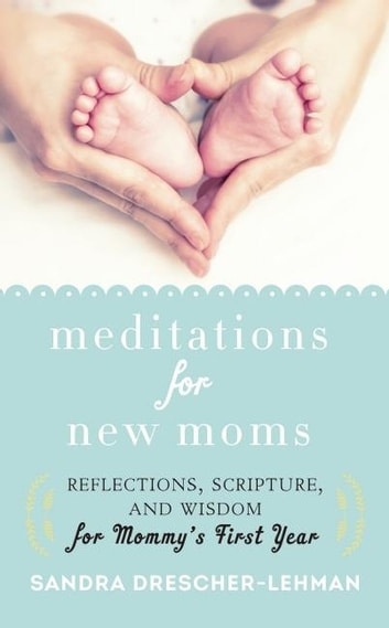 Meditations for New Moms - Reflections, Scripture, and Wisdom for Mommy's First Year ebook by Sandra Drescher-Lehman