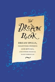 The Dream Book - Dream Spells, Nighttime Potions and Rituals, and Other Magical Sleep Formulas ebook by Gillian Kemp