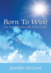 Born To Win! Live Your Ultimate Life Vision Today ebook by Jennifer McLeod