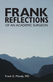 Frank Reflections - OF AN ACADEMIC SURGEON ebook by Frank G. Moody, MD