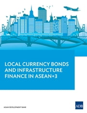 Local Currency Bonds and Infrastructure Finance in ASEAN+3 ebook by Asian Development Bank