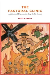 The Pastoral Clinic - Addiction and Dispossession along the Rio Grande ebook by Angela Garcia