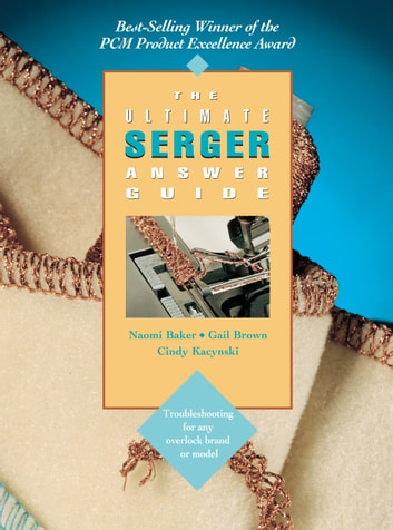 The Ultimate Serger Answer Guide - Troubleshooting for Any Overlock Brand or Model ebook by Naomi Baker,Gail Brown