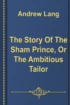The Story Of The Sham Prince, Or The Ambitious Tailor ebook by Andrew Lang