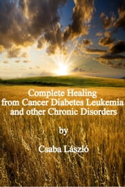 COMPLETE HEALING FROM CANCER, DIABETES, LEUKEMIA AND OTHER CHRONIC DISORDERS! ebook by Csaba Salomvary