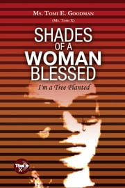 Shades of a Woman Blessed - I'm a Tree Planted ebook by Ms. Tomi E. Goodman (Ms. Tomi X)