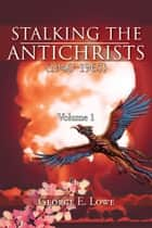 Stalking the Antichrists (1940–1965) Volume 1 ebook by George E. Lowe