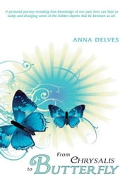 From Chrysalis to Butterfly - A personal journey revealing how knowledge of our past lives can heal us today and divulging some of the hidden depths that lie between us all. ebook by Anna Delves