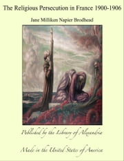 The Religious Persecution in France 1900-1906 ebook by Jane Milliken Napier Brodhead