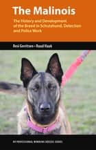 The Malinois - The History and Development of the Breed in Schutzhund, Detection and Police Work eBook by Resi Gerritsen, Ruud Haak