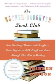 The Mother-Daughter Book Club Rev Ed. - How Ten Busy Mothers and Daughters Came Together to Talk, Laugh, and Learn Through Their Love of Reading ebook by Shireen Dodson