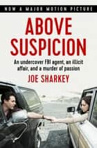 Above Suspicion - An Undercover FBI Agent, an Illicit Affair, and a Murder of Passion ebook by Joe Sharkey