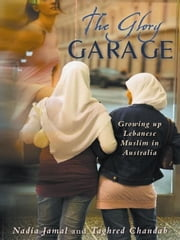 The Glory Garage - Growing up Lebanese Muslim in Australia ebook by Nadia Jamal,Taghred Chandab