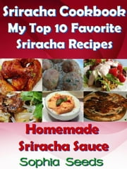 Sriracha Cookbook: My Top 10 Favorite Sriracha Recipes with Homemade Sriracha Sauce - Easy Cooking Recipes ebook by Sophia Seeds