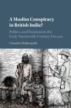 A Muslim Conspiracy in British India? - Politics and Paranoia in the Early Nineteenth-Century Deccan ebook by Chandra Mallampalli