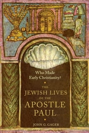Who Made Early Christianity? - The Jewish Lives of the Apostle Paul ebook by John G. Gager